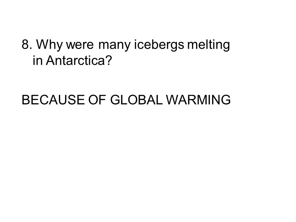 8. Why were many icebergs melting in Antarctica BECAUSE OF GLOBAL WARMING