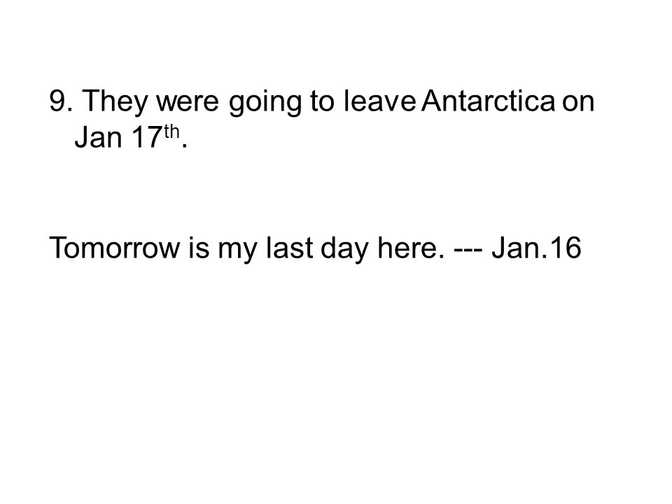 9. They were going to leave Antarctica on Jan 17 th. Tomorrow is my last day here. --- Jan.16
