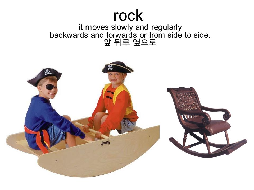 rock it moves slowly and regularly backwards and forwards or from side to side. 앞 뒤로 옆으로