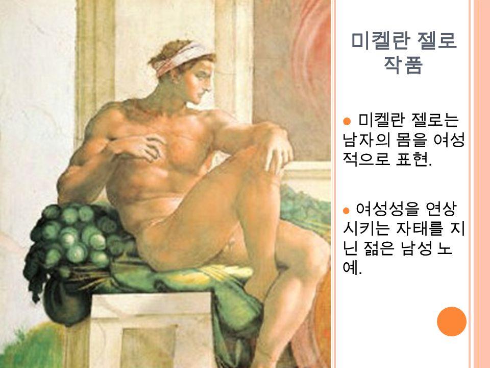 미켈란 젤로 작품 미켈란 젤로는 남자의 몸을 여성 적으로 표현. 여성성을 연상 시키는 자태를 지 닌 젊은 남성 노 예.