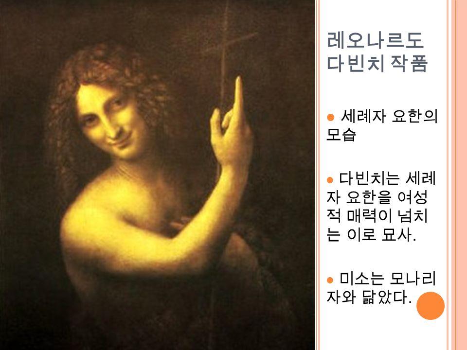 레오나르도 다빈치 작품 세례자 요한의 모습 다빈치는 세례 자 요한을 여성 적 매력이 넘치 는 이로 묘사. 미소는 모나리 자와 닮았다.