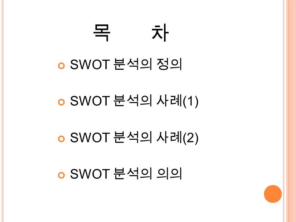 목 차 SWOT 분석의 정의 SWOT 분석의 사례 (1) SWOT 분석의 사례 (2) SWOT 분석의 의의