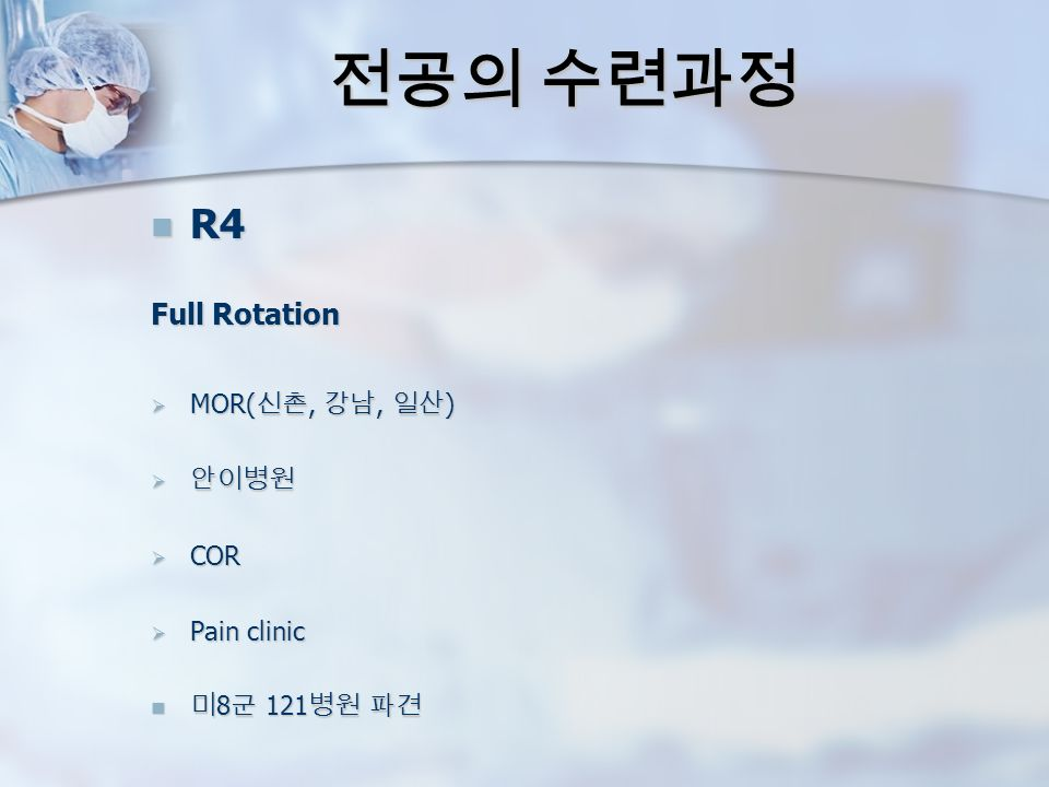 전공의 수련과정 R4 R4 Full Rotation  MOR( 신촌, 강남, 일산 )  안이병원  COR  Pain clinic 미 8 군 121 병원 파견 미 8 군 121 병원 파견