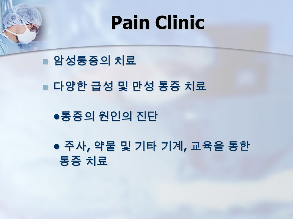 Pain Clinic 암성통증의 치료 암성통증의 치료 다양한 급성 및 만성 통증 치료 다양한 급성 및 만성 통증 치료 통증의 원인의 진단 통증의 원인의 진단 주사, 약물 및 기타 기계, 교육을 통한 주사, 약물 및 기타 기계, 교육을 통한 통증 치료 통증 치료