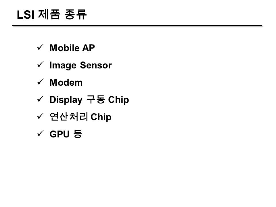 LSI 제품 종류 Mobile AP Image Sensor Modem Display 구동 Chip 연산처리 Chip GPU 등
