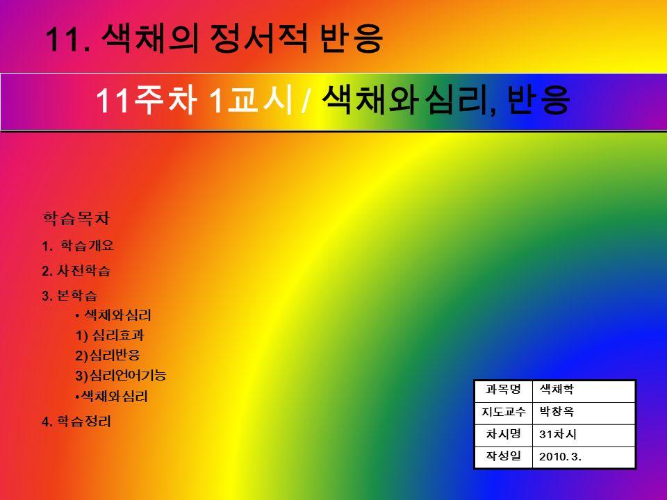 본 학습 1 차시 1 교시 11. 색채의 정서적 반응 11 주차 1 교시 / 색채와심리, 반응 과목명색채학 지도교수박창옥 차시명 31 차시 작성일 2010.