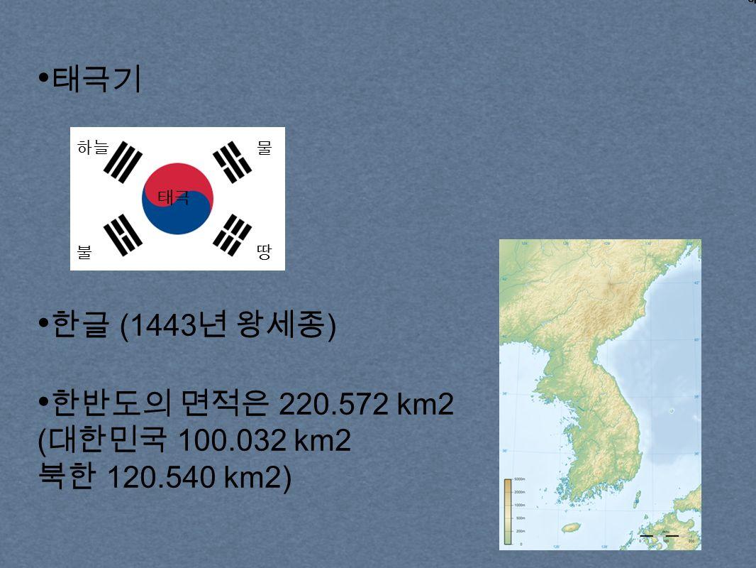 태극기 하늘 불 물 땅 태극 한글 (1443 년 왕세종 ) 한반도의 면적은 220.572 km2 ( 대한민국 100.032 km2 북한 120.540 km2)