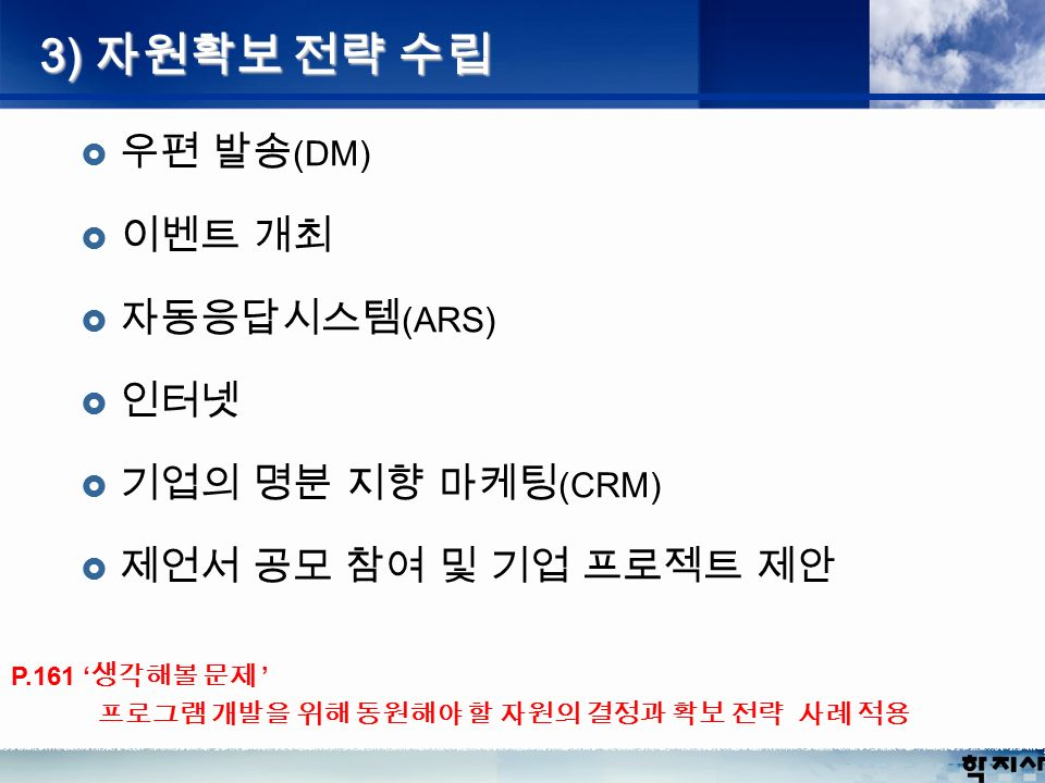 3) 자원확보 전략 수립  우편 발송 (DM)  이벤트 개최  자동응답시스템 (ARS)  인터넷  기업의 명분 지향 마케팅 (CRM)  제언서 공모 참여 및 기업 프로젝트 제안 P.161 ' 생각해볼 문제 ' 프로그램 개발을 위해 동원해야 할 자원의 결정과 확보 전략 사례 적용