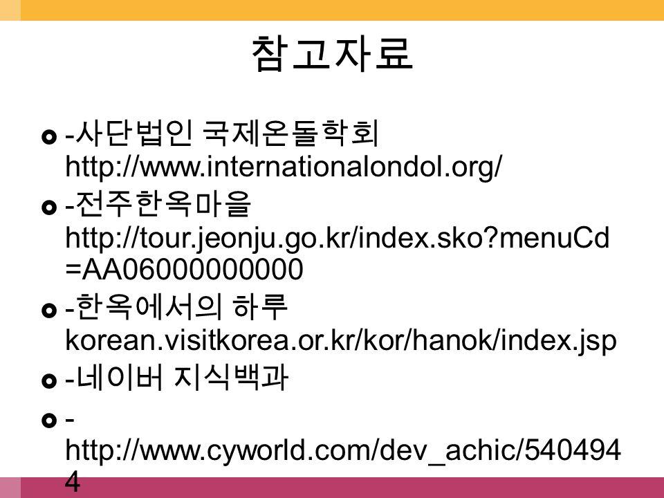  - 사단법인 국제온돌학회 http://www.internationalondol.org/  - 전주한옥마을 http://tour.jeonju.go.kr/index.sko menuCd =AA06000000000  - 한옥에서의 하루 korean.visitkorea.or.kr/kor/hanok/index.jsp  - 네이버 지식백과  - http://www.cyworld.com/dev_achic/540494 4 참고자료