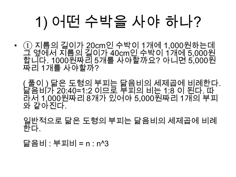 1) 어떤 수박을 사야 하나 . ① 지름의 길이가 20cm 인 수박이 1 개에 1,000 원하는데 그 옆에서 지름의 길이가 40cm 인 수박이 1 개에 5,000 원 합니다.