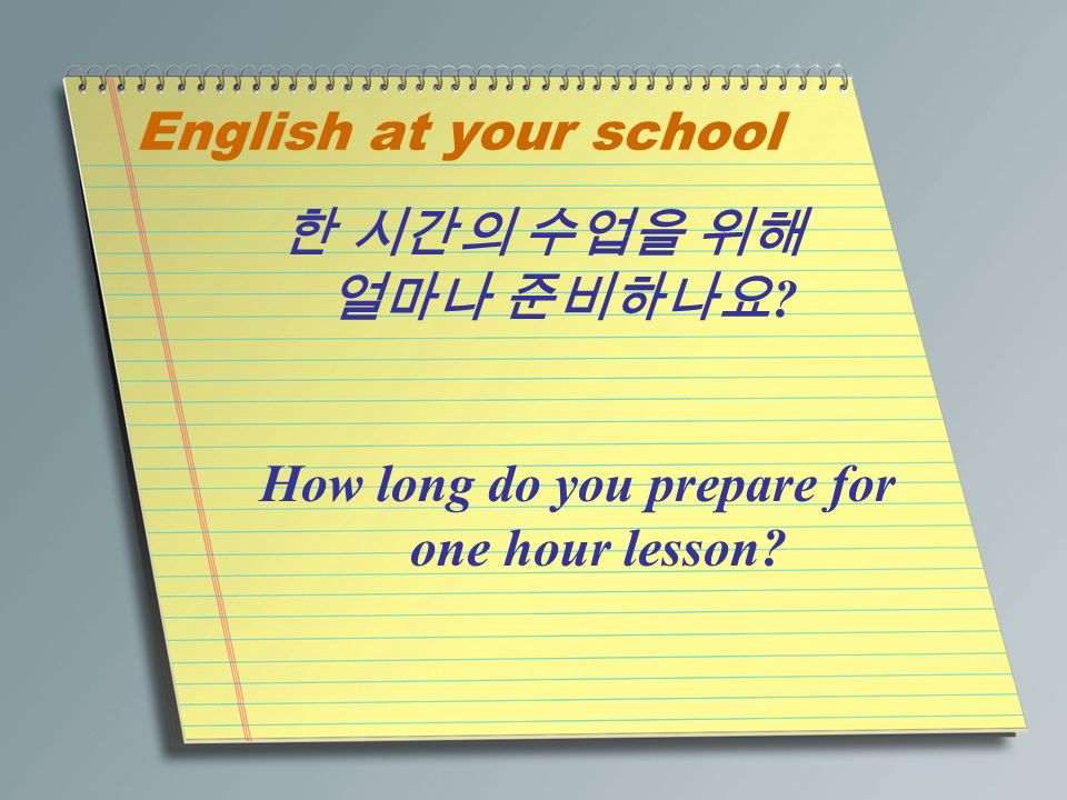 English at your school 한 시간의 수업을 위해 얼마나 준비하나요 How long do you prepare for one hour lesson