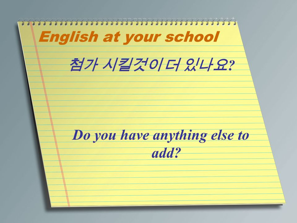 English at your school 첨가 시킬것이 더 있나요 Do you have anything else to add