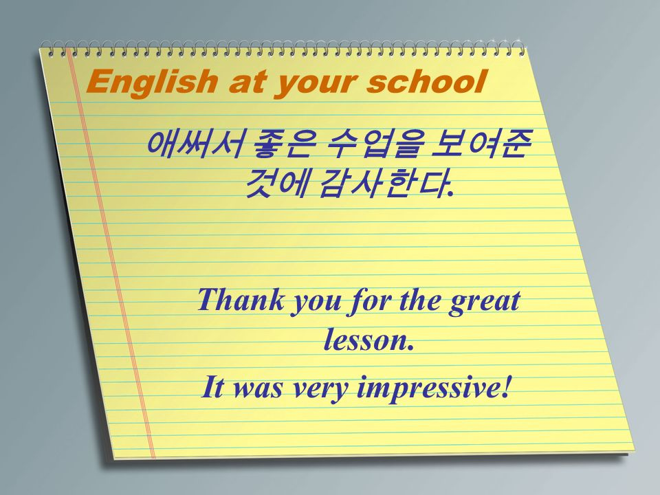 English at your school 애써서 좋은 수업을 보여준 것에 감사한다. Thank you for the great lesson.