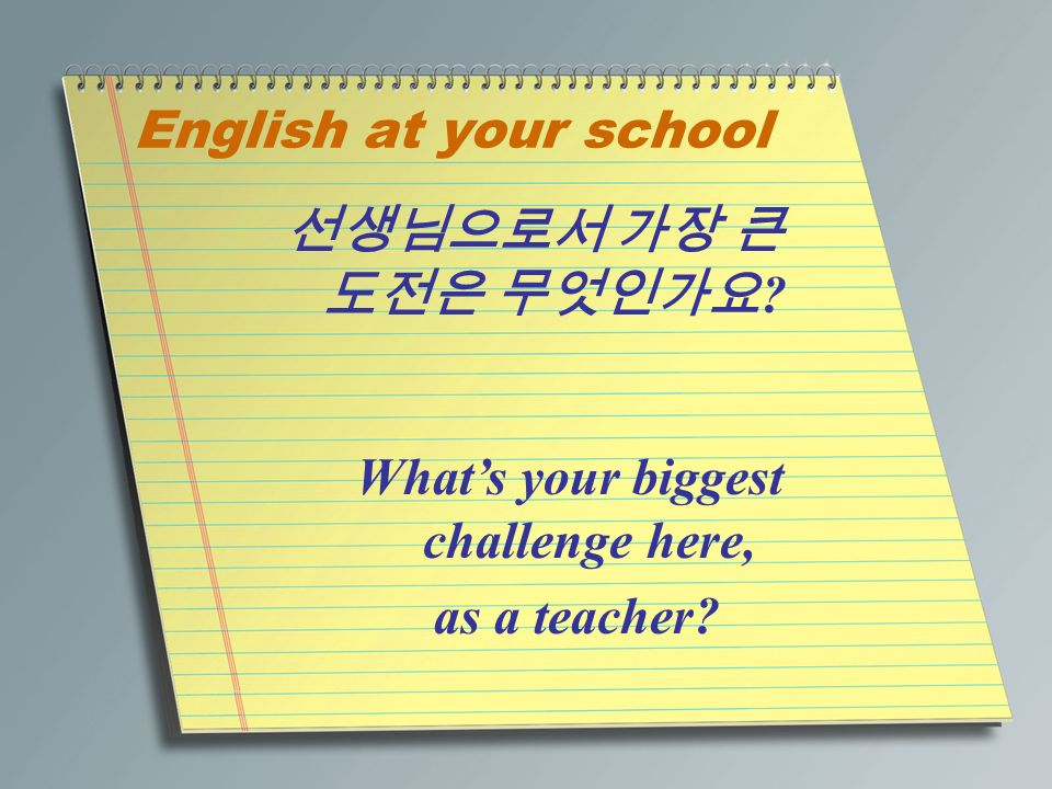 English at your school 선생님으로서 가장 큰 도전은 무엇인가요 What's your biggest challenge here, as a teacher
