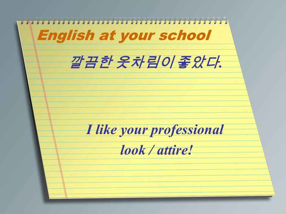 English at your school 깔끔한 옷차림이 좋았다. I like your professional look / attire!
