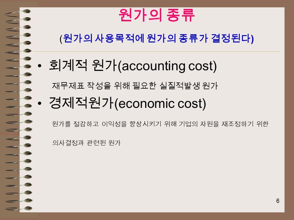 6 원가의 종류 ( 원가의 사용목적에 원가의 종류가 결정된다 ) 회계적 원가 (accounting cost) 재무제표 작성을 위해 필요한 실질적발생 원가 경제적원가 (economic cost) 원가를 절감하고 이익성을 향상시키기 위해 기업의 자원을 재조정하기 위한 의사결정과 관련된 원가