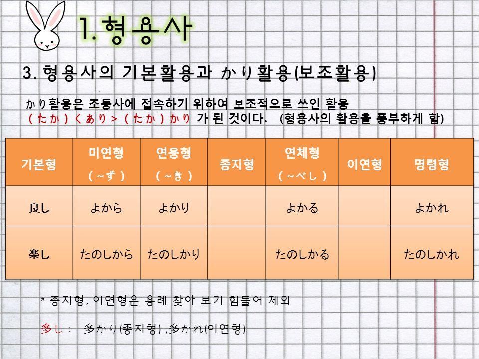 3. 형용사의 기본활용과 かり활용(보조활용) かり활용은 조동사에 접속하기 위하여 보조적으로 쓰인 활용 ( たか ) くあり >( たか ) かり 가 된 것이다.
