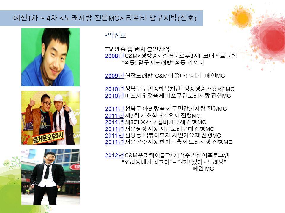 예선 1 차 ~ 4 차 리포터 달구지박 ( 진호 ) 박진호 TV 방송 및 행사 출연경력 2008 년 2008 년 C&M 즐거운오후 3 시 ! 코너프로그램 출동 .