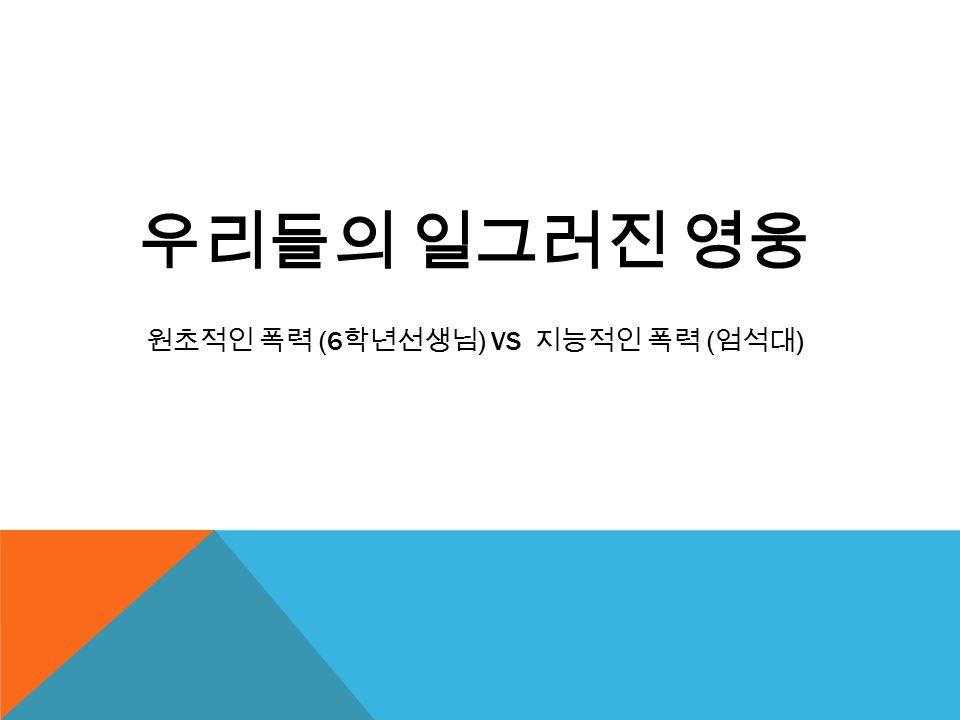 우리들의 일그러진 영웅 원초적인 폭력 (6 학년선생님 ) VS 지능적인 폭력 ( 엄석대 )
