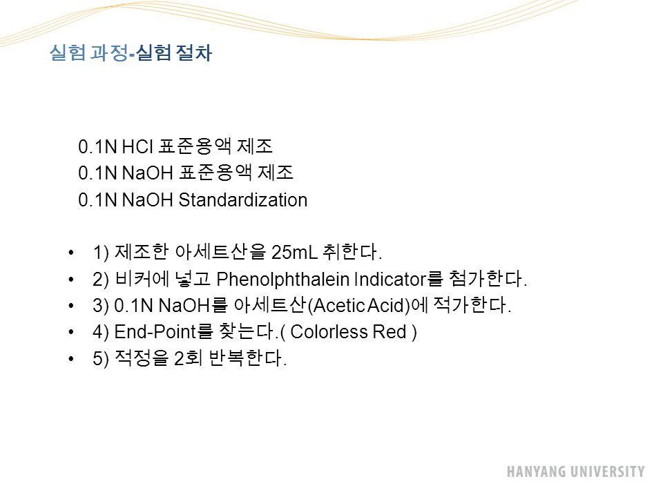 실험 과정 - 실험 절차 0.1N HCl 표준용액 제조 0.1N NaOH 표준용액 제조 0.1N NaOH Standardization 1) 제조한 아세트산을 25mL 취한다.