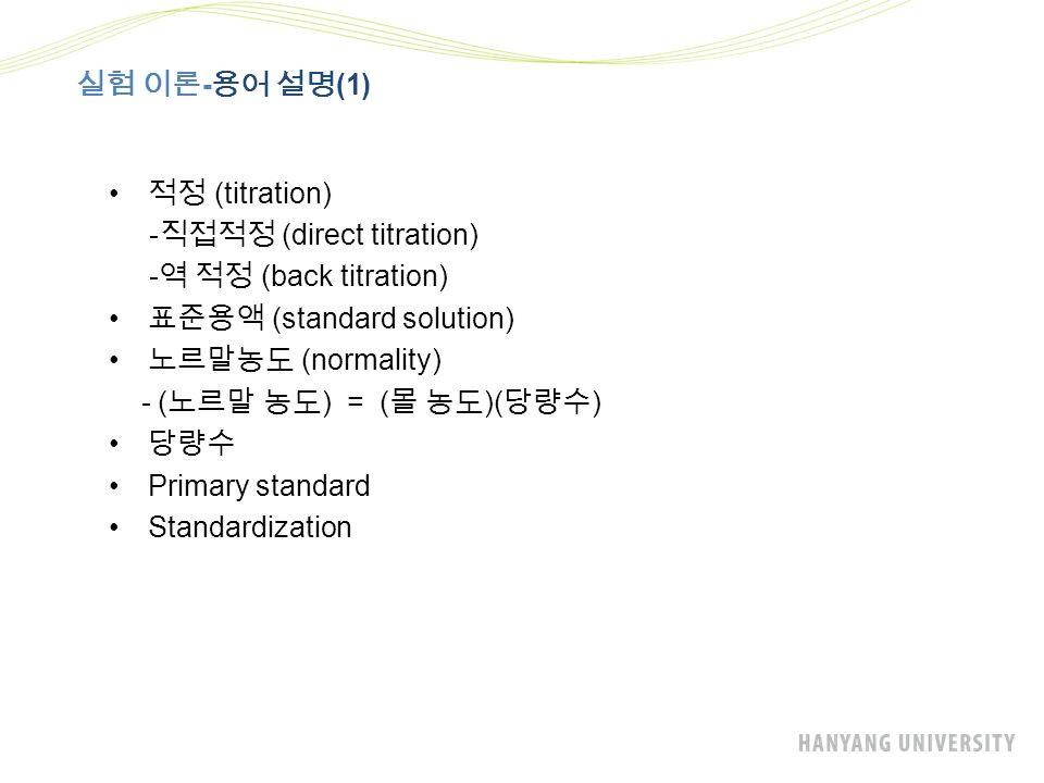실험 이론 - 용어 설명 (1) 적정 (titration) - 직접적정 (direct titration) - 역 적정 (back titration) 표준용액 (standard solution) 노르말농도 (normality) - ( 노르말 농도 ) = ( 몰 농도 )( 당량수 ) 당량수 Primary standard Standardization
