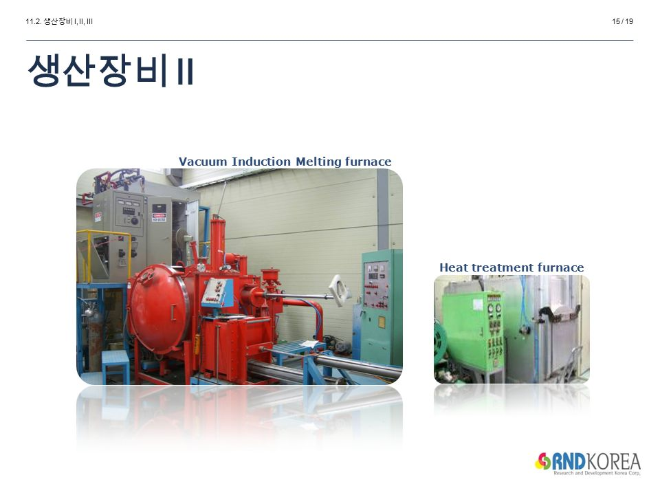 11.2. 생산장비 Ⅰ, Ⅱ, Ⅲ Vacuum Induction Melting furnace Heat treatment furnace 생산장비 Ⅱ 15 / 19