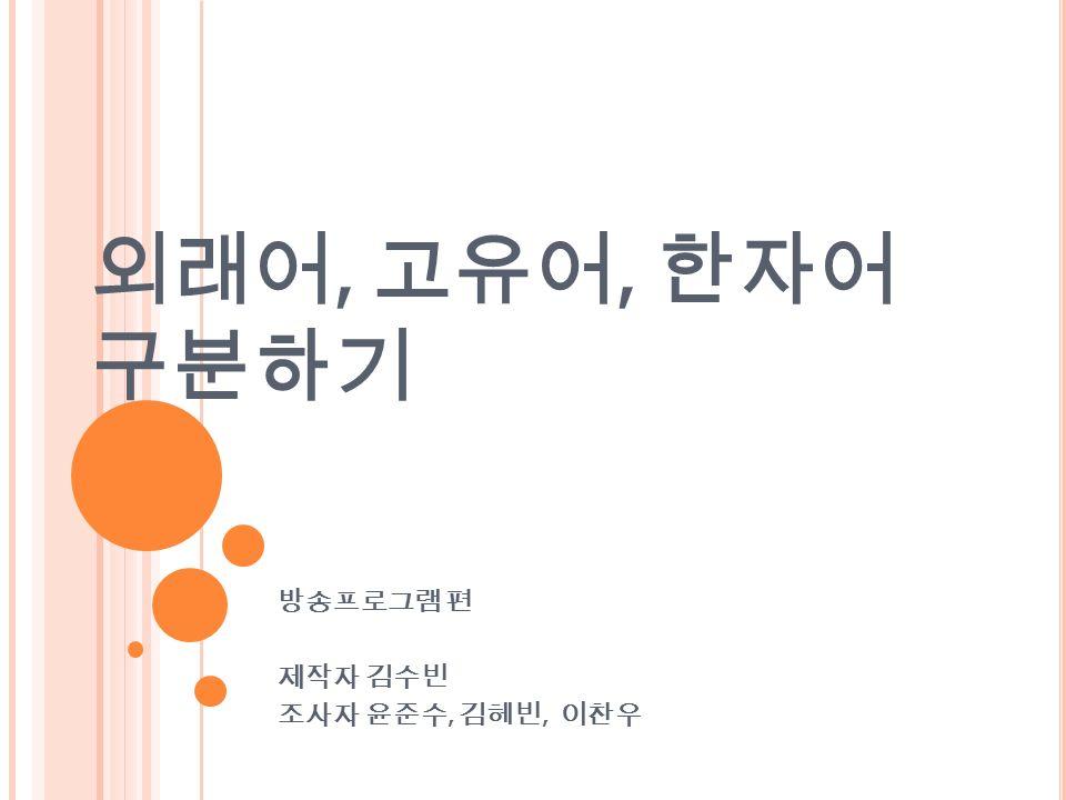 외래어, 고유어, 한자어 구분하기 방송프로그램 편 제작자 김수빈 조사자 윤준수, 김헤빈, 이찬우