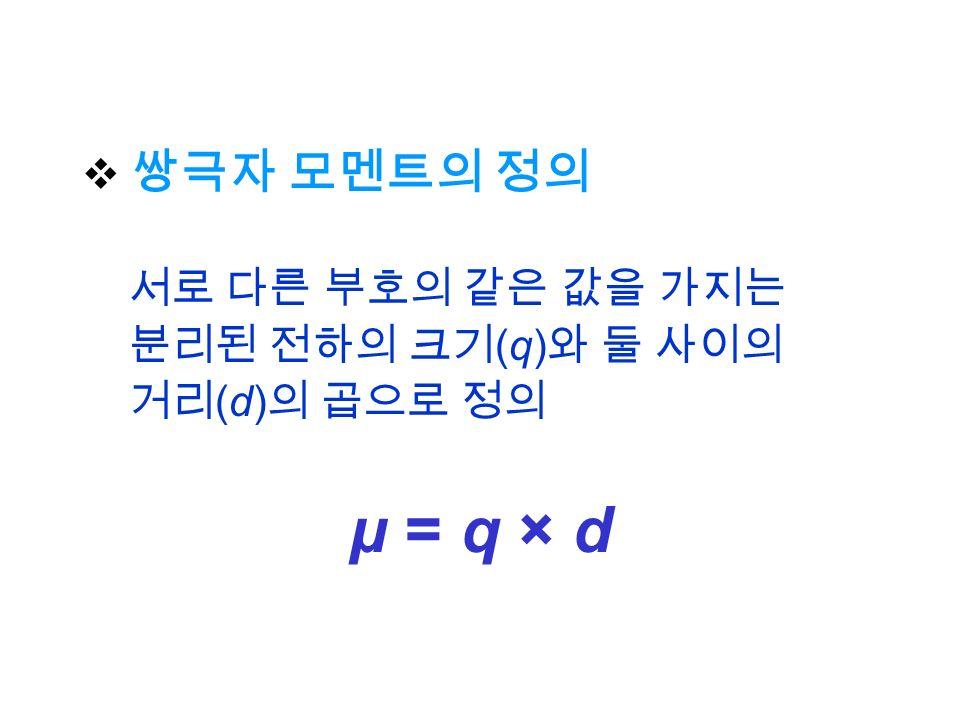  쌍극자 모멘트의 정의 서로 다른 부호의 같은 값을 가지는 분리된 전하의 크기 (q) 와 둘 사이의 거리 (d) 의 곱으로 정의 μ = q × d