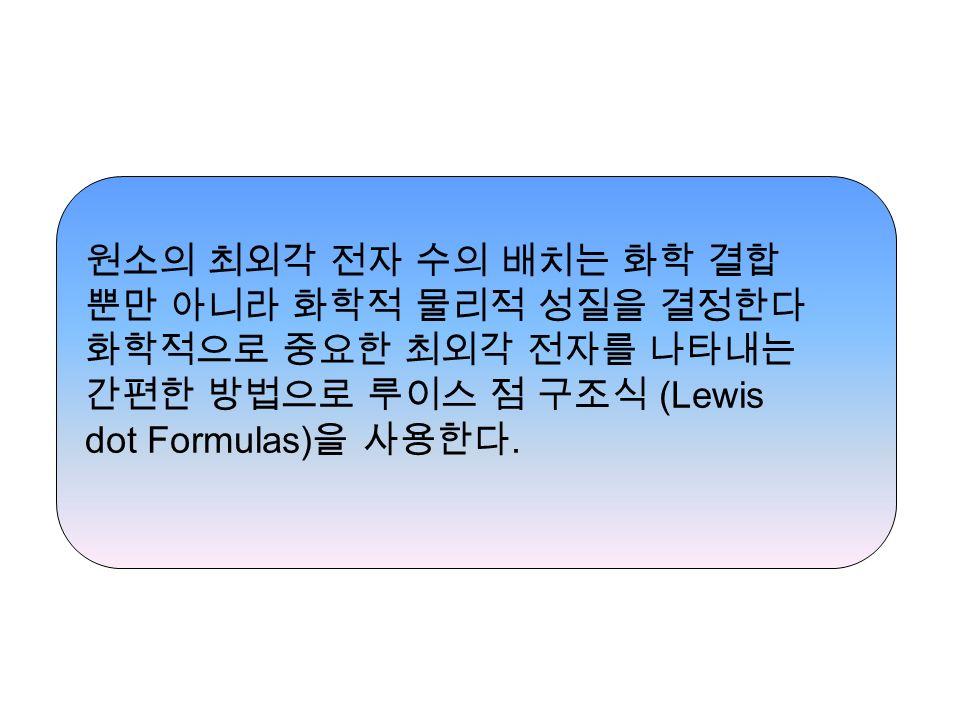 원소의 최외각 전자 수의 배치는 화학 결합 뿐만 아니라 화학적 물리적 성질을 결정한다 화학적으로 중요한 최외각 전자를 나타내는 간편한 방법으로 루이스 점 구조식 (Lewis dot Formulas) 을 사용한다.