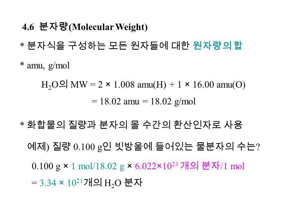4.6 분자량 (Molecular Weight) * 분자식을 구성하는 모든 원자들에 대한 원자량의 합 * amu, g/mol H 2 O 의 MW = 2 × 1.008 amu(H) + 1 × 16.00 amu(O) = 18.02 amu = 18.02 g/mol * 화합물의 질량과 분자의 몰 수간의 환산인자로 사용 예제 ) 질량 0.100 g 인 빗방울에 들어있는 물분자의 수는 .