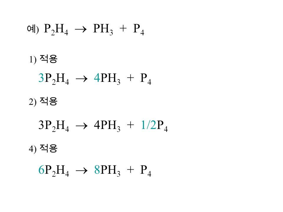 예 ) P 2 H 4  PH 3 + P 4 1) 적용 3P 2 H 4  4PH 3 + P 4 2) 적용 3P 2 H 4  4PH 3 + 1/2P 4 4) 적용 6P 2 H 4  8PH 3 + P 4