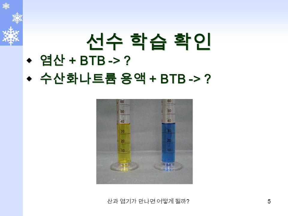 산과 염기가 만나면 어떻게 될까 5 선수 학습 확인  염산 + BTB ->  수산화나트륨 용액 + BTB ->