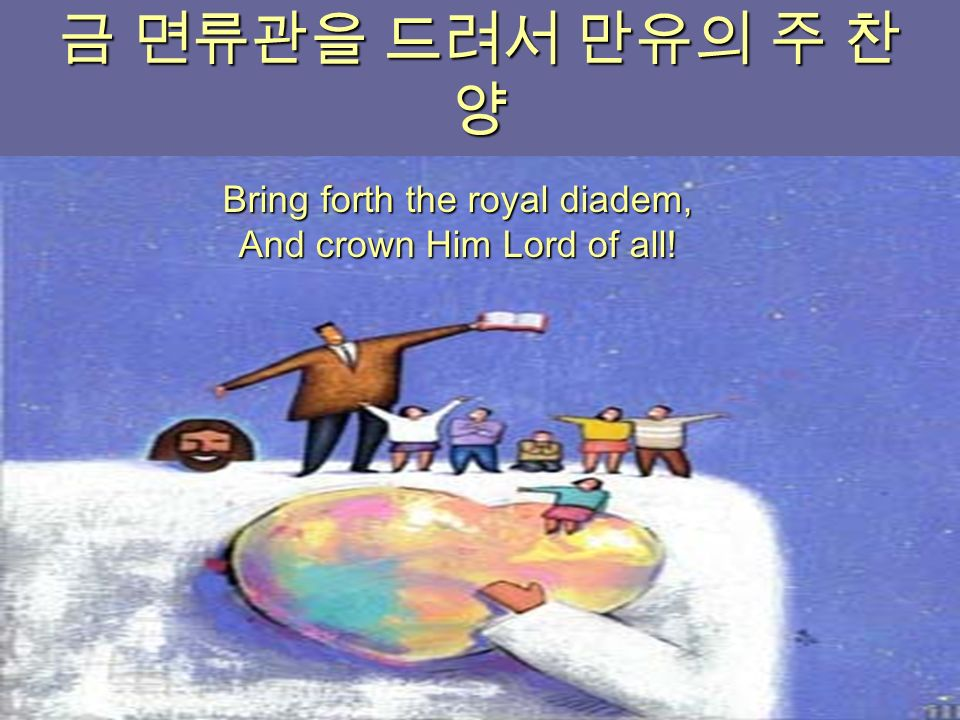 금 면류관을 드려서 만유의 주 찬 양 Bring forth the royal diadem, And crown Him Lord of all!