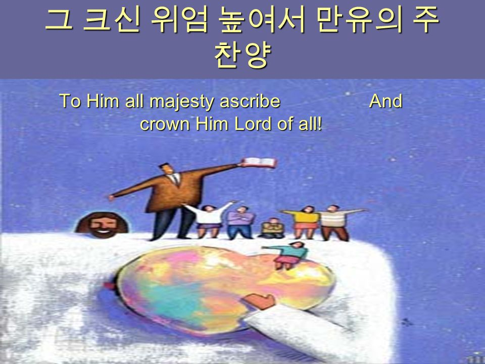 그 크신 위엄 높여서 만유의 주 찬양 To Him all majesty ascribe And crown Him Lord of all!