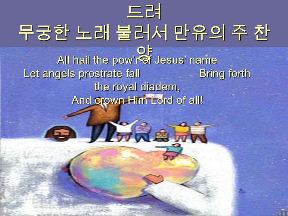 주 믿는 성도 다함께 주 앞에 엎 드려 무궁한 노래 불러서 만유의 주 찬 양 All hail the pow'r of Jesus' name Let angels prostrate fall Bring forth the royal diadem, And crown Him Lord of all!