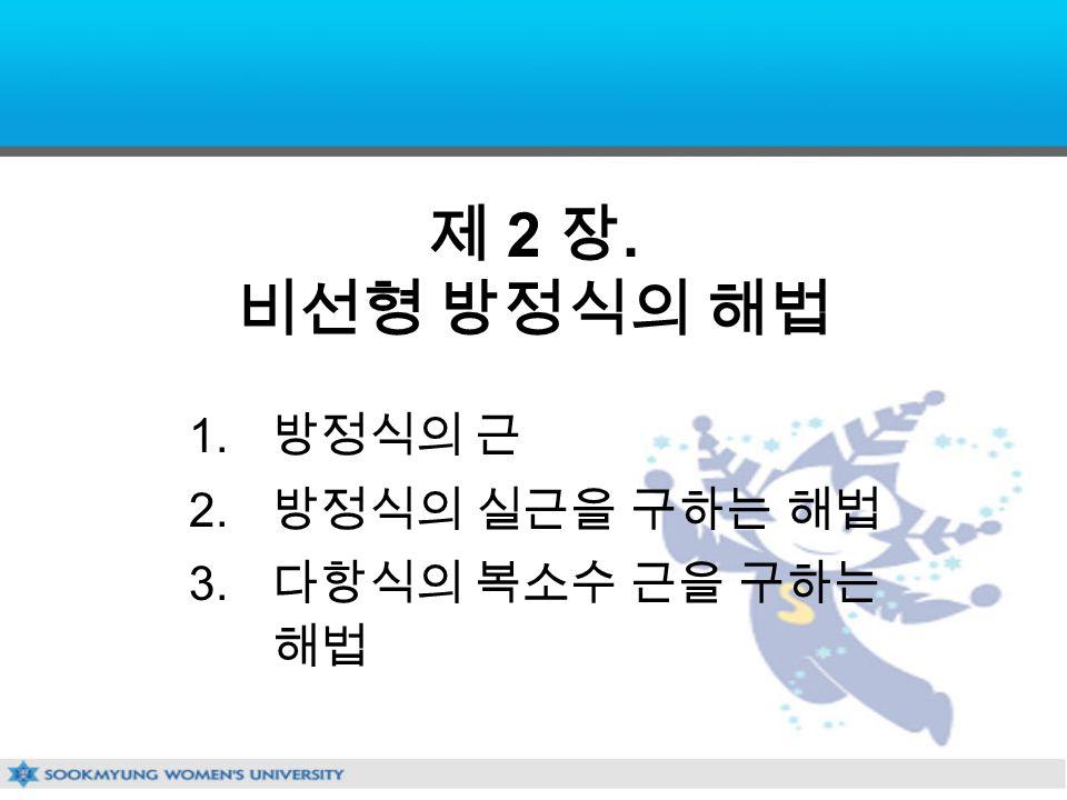 제 2 장. 비선형 방정식의 해법 1. 방정식의 근 2. 방정식의 실근을 구하는 해법 3. 다항식의 복소수 근을 구하는 해법