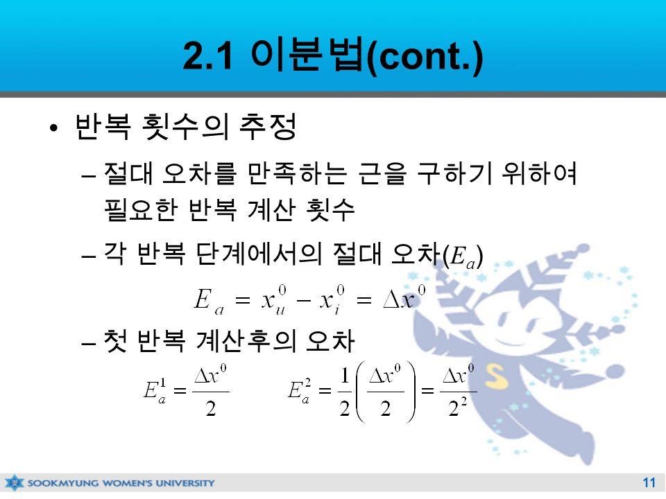 11 2.1 이분법 (cont.) 반복 횟수의 추정 – 절대 오차를 만족하는 근을 구하기 위하여 필요한 반복 계산 횟수 – 각 반복 단계에서의 절대 오차 ( E a ) – 첫 반복 계산후의 오차