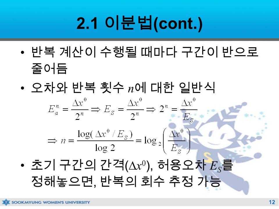 12 2.1 이분법 (cont.) 반복 계산이 수행될 때마다 구간이 반으로 줄어듬 오차와 반복 횟수 n 에 대한 일반식 초기 구간의 간격 (  x 0 ), 허용오차 E S 를 정해놓으면, 반복의 회수 추정 가능