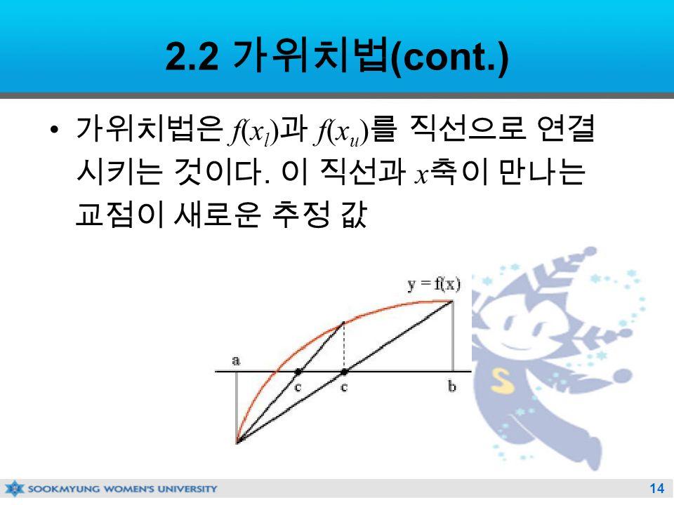 14 2.2 가위치법 (cont.) 가위치법은 f(x l ) 과 f(x u ) 를 직선으로 연결 시키는 것이다. 이 직선과 x 축이 만나는 교점이 새로운 추정 값