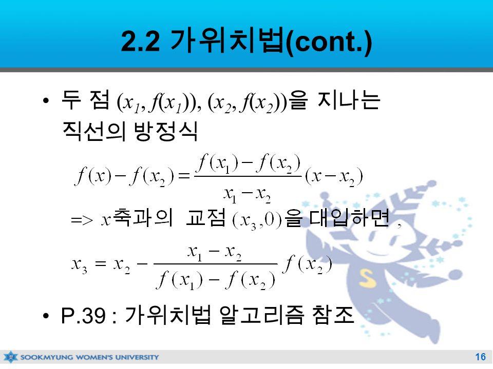 16 2.2 가위치법 (cont.) 두 점 (x 1, f(x 1 )), (x 2, f(x 2 )) 을 지나는 직선의 방정식 P.39 : 가위치법 알고리즘 참조