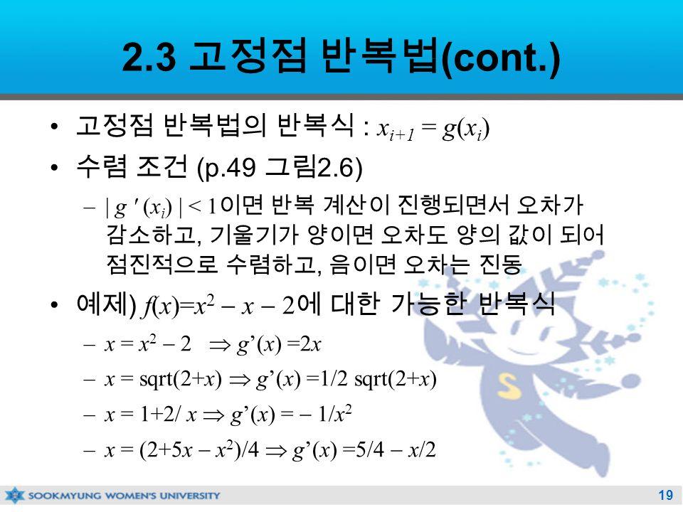 19 2.3 고정점 반복법 (cont.) 고정점 반복법의 반복식 : x i+1 = g(x i ) 수렴 조건 (p.49 그림 2.6) –| g (x i ) | < 1 이면 반복 계산이 진행되면서 오차가 감소하고, 기울기가 양이면 오차도 양의 값이 되어 점진적으로 수렴하고, 음이면 오차는 진동 예제 ) f(x)=x 2  x  2 에 대한 가능한 반복식 –x = x 2  2  g'(x) =2x –x = sqrt(2+x)  g'(x) =1/2 sqrt(2+x) –x = 1+2/ x  g'(x) =  1/x 2 –x = (2+5x  x 2 )/4  g'(x) =5/4  x/2