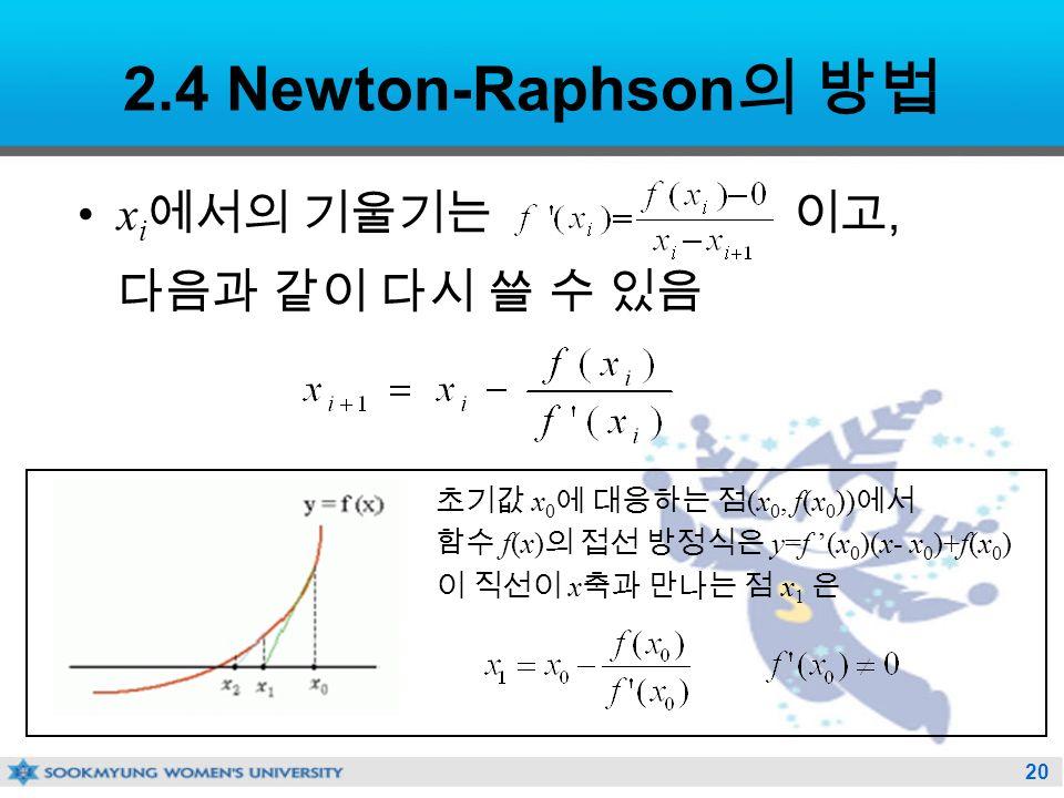 20 2.4 Newton-Raphson 의 방법 x i 에서의 기울기는 이고, 다음과 같이 다시 쓸 수 있음 초기값 x 0 에 대응하는 점 (x 0, f(x 0 )) 에서 함수 f(x) 의 접선 방정식은 y=f '(x 0 )(x- x 0 )+f(x 0 ) 이 직선이 x 축과 만나는 점 x 1 은