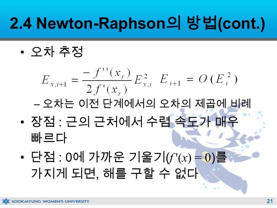21 2.4 Newton-Raphson 의 방법 (cont.) 오차 추정 – 오차는 이전 단계에서의 오차의 제곱에 비례 장점 : 근의 근처에서 수렴 속도가 매우 빠르다 단점 : 0 에 가까운 기울기 ( f (x) = 0 ) 를 가지게 되면, 해를 구할 수 없다
