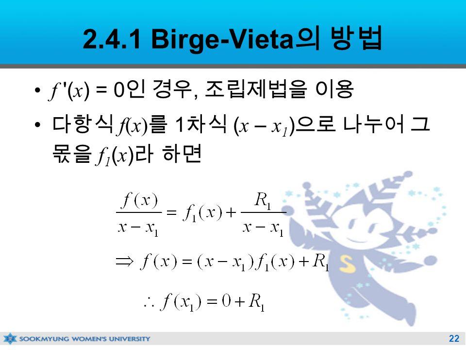 22 2.4.1 Birge-Vieta 의 방법 f ( x ) = 0 인 경우, 조립제법을 이용 다항식 f(x) 를 1 차식 ( x – x 1 ) 으로 나누어 그 몫을 f 1 ( x ) 라 하면