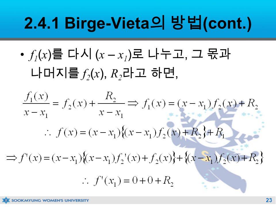 23 2.4.1 Birge-Vieta 의 방법 (cont.) f 1 ( x ) 를 다시 ( x – x 1 ) 로 나누고, 그 몫과 나머지를 f 2 ( x ), R 2 라고 하면,