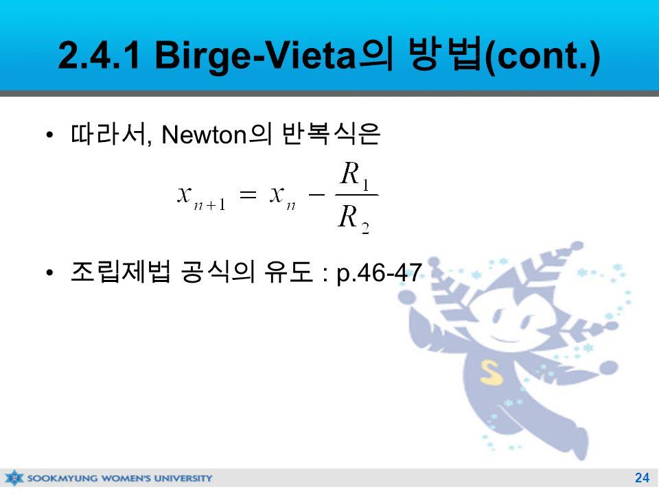 24 2.4.1 Birge-Vieta 의 방법 (cont.) 따라서, Newton 의 반복식은 조립제법 공식의 유도 : p.46-47