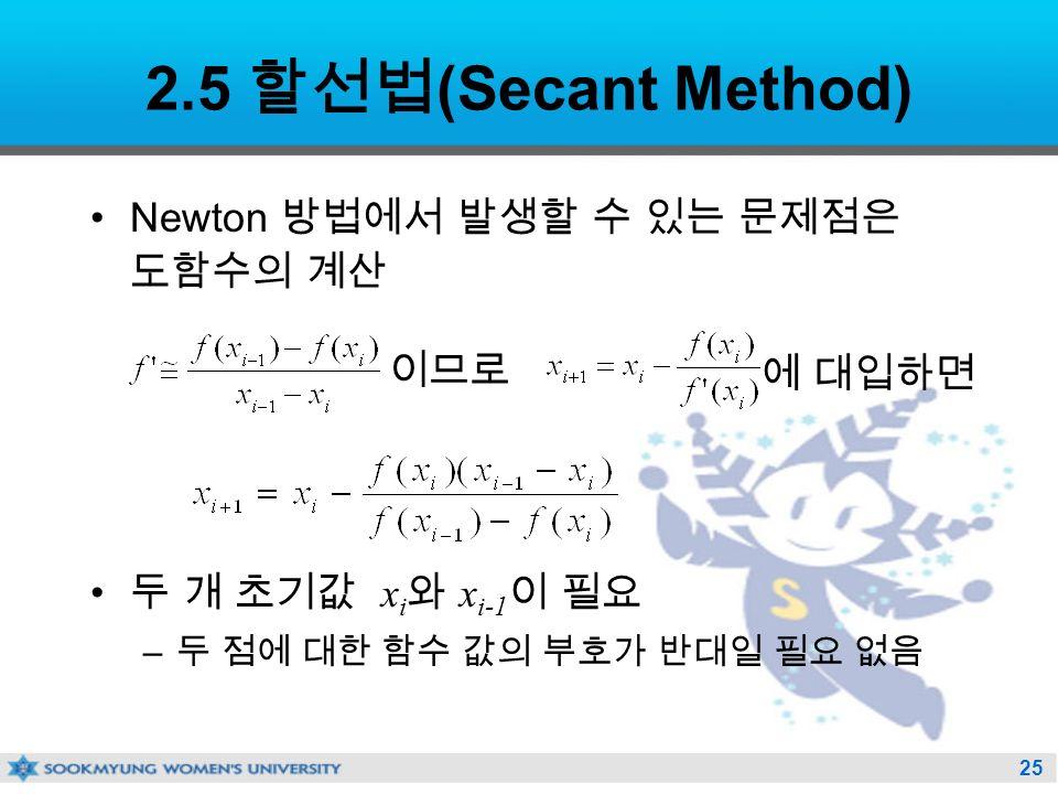 25 2.5 할선법 (Secant Method) Newton 방법에서 발생할 수 있는 문제점은 도함수의 계산 두 개 초기값 x i 와 x i-1 이 필요 – 두 점에 대한 함수 값의 부호가 반대일 필요 없음 이므로 에 대입하면