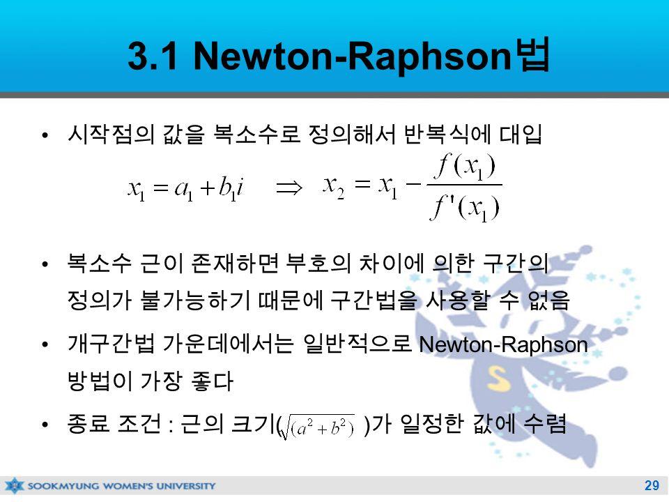 29 3.1 Newton-Raphson 법 시작점의 값을 복소수로 정의해서 반복식에 대입 복소수 근이 존재하면 부호의 차이에 의한 구간의 정의가 불가능하기 때문에 구간법을 사용할 수 없음 개구간법 가운데에서는 일반적으로 Newton-Raphson 방법이 가장 좋다 종료 조건 : 근의 크기 ( ) 가 일정한 값에 수렴