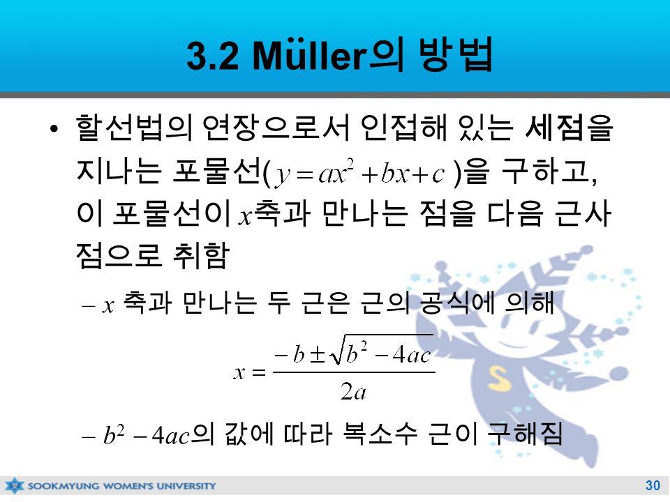 30 3.2 Muller 의 방법 할선법의 연장으로서 인접해 있는 세점을 지나는 포물선 ( ) 을 구하고, 이 포물선이 x 축과 만나는 점을 다음 근사 점으로 취함 –x 축과 만나는 두 근은 근의 공식에 의해 –b 2  4ac 의 값에 따라 복소수 근이 구해짐