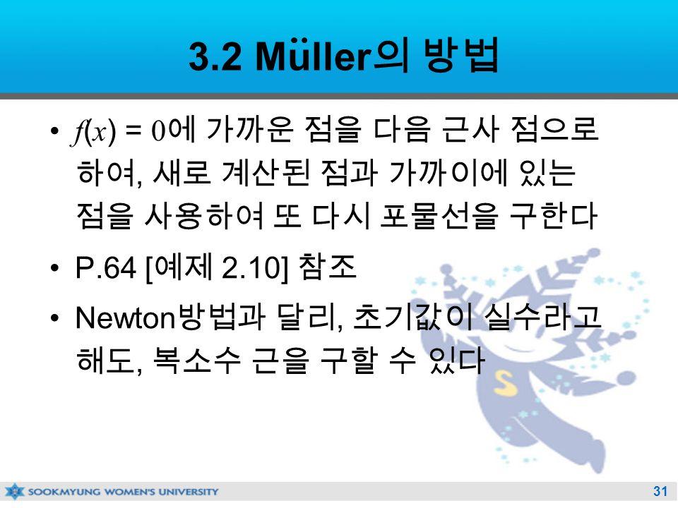 31 3.2 Muller 의 방법 f ( x ) = 0 에 가까운 점을 다음 근사 점으로 하여, 새로 계산된 점과 가까이에 있는 점을 사용하여 또 다시 포물선을 구한다 P.64 [ 예제 2.10] 참조 Newton 방법과 달리, 초기값이 실수라고 해도, 복소수 근을 구할 수 있다